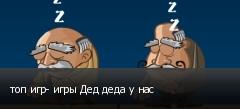 топ игр- игры Дед деда у нас