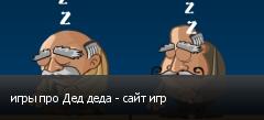 игры про Дед деда - сайт игр