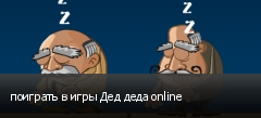 поиграть в игры Дед деда online