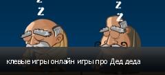 клевые игры онлайн игры про Дед деда