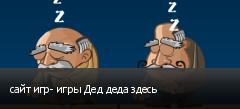 сайт игр- игры Дед деда здесь