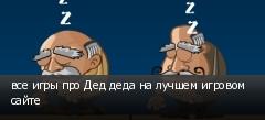 все игры про Дед деда на лучшем игровом сайте