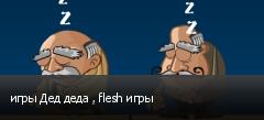 игры Дед деда , flesh игры