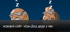 игровой сайт- игры Дед деда у нас