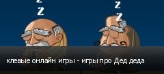 клевые онлайн игры - игры про Дед деда