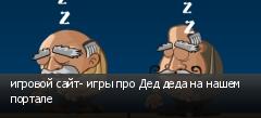 игровой сайт- игры про Дед деда на нашем портале