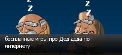 бесплатные игры про Дед деда по интернету