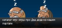 каталог игр- игры про Дед деда на нашем портале