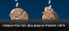 клевые игры про Дед деда на игровом сайте