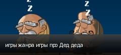 игры жанра игры про Дед деда