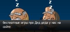 бесплатные игры про Дед деда у нас на сайте