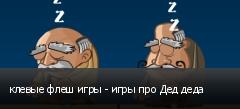 клевые флеш игры - игры про Дед деда