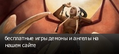 бесплатные игры демоны и ангелы на нашем сайте