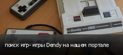 поиск игр- игры Dendy на нашем портале