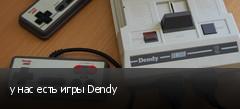 у нас есть игры Dendy