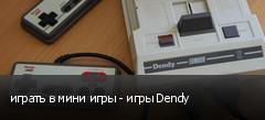 играть в мини игры - игры Dendy