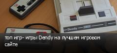 топ игр- игры Dendy на лучшем игровом сайте