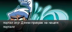 портал игр- Дэнни призрак на нашем портале