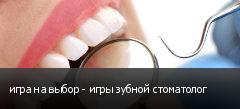 игра на выбор - игры зубной стоматолог