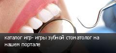 каталог игр- игры зубной стоматолог на нашем портале