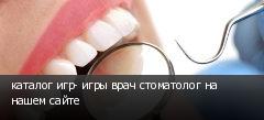 каталог игр- игры врач стоматолог на нашем сайте