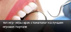 топ игр- игры врач стоматолог на лучшем игровом портале