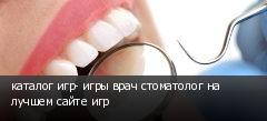 каталог игр- игры врач стоматолог на лучшем сайте игр