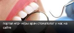 портал игр- игры врач стоматолог у нас на сайте