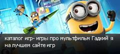 каталог игр- игры про мультфильм Гадкий я на лучшем сайте игр