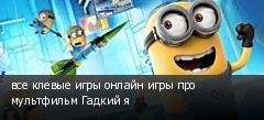 все клевые игры онлайн игры про мультфильм Гадкий я