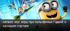 каталог игр- игры про мультфильм Гадкий я на нашем портале