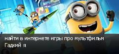 найти в интернете игры про мультфильм Гадкий я