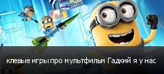 клевые игры про мультфильм Гадкий я у нас
