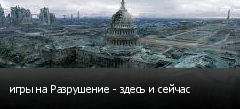 игры на Разрушение - здесь и сейчас