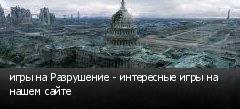 игры на Разрушение - интересные игры на нашем сайте