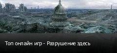 Топ онлайн игр - Разрушение здесь