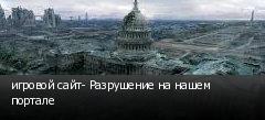 игровой сайт- Разрушение на нашем портале