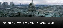 скачай в интернете игры на Разрушение