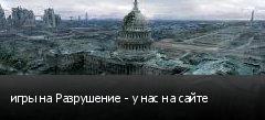 игры на Разрушение - у нас на сайте