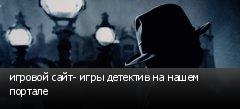 игровой сайт- игры детектив на нашем портале
