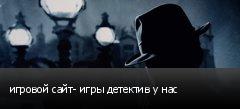 игровой сайт- игры детектив у нас