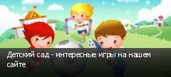 Детский сад - интересные игры на нашем сайте