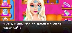 игры для девочек - интересные игры на нашем сайте