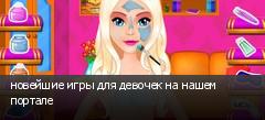 новейшие игры для девочек на нашем портале