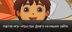портал игр- игры про Диего на нашем сайте