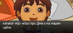 каталог игр- игры про Диего на нашем сайте