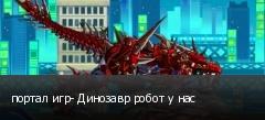 портал игр- Динозавр робот у нас