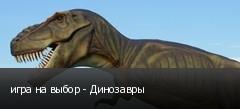 игра на выбор - Динозавры