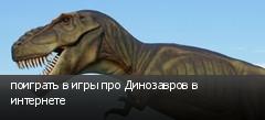 поиграть в игры про Динозавров в интернете