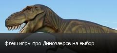 флеш игры про Динозавров на выбор